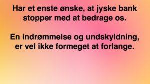 Vi har siden maj 2016 Anmodet jyske bank bevise, bankens påstande. - Skrevet til koncern ledelsen, vi mener at være udsat for et stort bedrageri - Jyske bank har kun ville fortsætte bedrageri, / om påstået lån på 4.328.000 kr. Og en rentebytte af dette bagved liggende lån. - Dette kunne være opklaret og stoppet i maj 2016, men det er ikke sådan jyske bank arbejder. - FIND BILAG DER LIGGES TIL BEVIS FOR BEDRAGERI HER. - Klik på billed